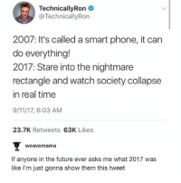 9/11, Future, and Memes: TechnicallyRon  @TechnicallyRon  2007: It's called a smart phone, it can  do everything!  2017: Stare into the nightmare  rectangle and watch society collapse  in real time  9/11/17, 6:03 AM  23.7K Retweets 63K Likes  weavemama  If anyone in the future ever asks me what 2017 was  like I'm just gonna show them this tweet ✨f u t u r e✨ - Max textpost textposts