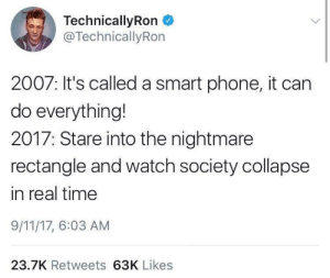 Do Everything: TechnicallyRon  @TechnicallyRon  2007: It's called a smart phone, it can  do everything!  2017: Stare into the nightmare  rectangle and watch society collapse  in real time  9/11/17, 6:03 AM  23.7K Retweets 63K Likes