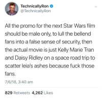 tran: TechnicallyRon  @TechnicallyRon  All the promo for the next Star Wars film  should be male only, to lull the bellend  fans into a false sense of security, then  the actual movie is just Kelly Marie Tran  and Daisy Ridley on a space road trip to  scatter leia's ashes because fuck those  fans  7/6/18, 3:40 am  829 Retweets 4,262 Likes