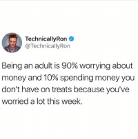 100% accurate 💯🙌🏼🙋🏽(twitter: technicallyron): TechnicallyRon  TechnicallyRon  Being an adult is 90% worrying about  money and 10% spending money you  don't have on treats because you've  worried a lot this week. 100% accurate 💯🙌🏼🙋🏽(twitter: technicallyron)