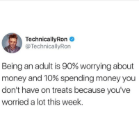 This speaks to me on a spiritual level. https://t.co/1agqqRO6WV: TechnicallyRon  @TechnicallyRon  Being an adult is 90% worrying about  money and 10% spending money you  don't have on treats because you've  worried a lot this week. This speaks to me on a spiritual level. https://t.co/1agqqRO6WV