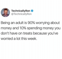 Being an Adult, Dank, and Money: TechnicallyRon  @TechnicallyRon  Being an adult is 90% worrying about  money and 10% spending money you  don't have on treats because you've  worried a lot this week Accurate