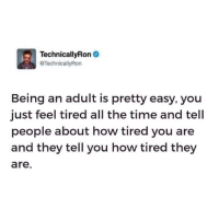 Being an Adult, Dank, and Lifestyle: TechnicallyRon  TechnicallyRon  Being an adult is pretty easy, you  just feel tired all the time and tell  people about how tired you are  and they tell you how tired they  are Its a lifestyle at this point.
