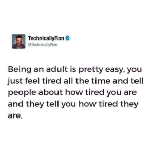 Being an Adult by mcmike8 MORE MEMES: TechnicallyRon  TechnicallyRon  Being an adult is pretty easy, you  just feel tired all the time and tell  people about how tired you are  and they tell you how tired they  are. Being an Adult by mcmike8 MORE MEMES