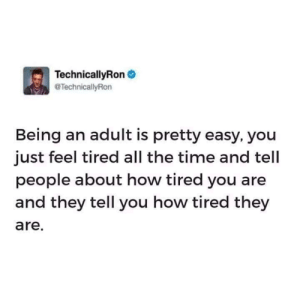 I'm so tired: TechnicallyRon  @TechnicallyRon  Being an adult is pretty easy, you  just feel tired all the time and tell  people about how tired you are  and they tell you how tired they  are. I'm so tired