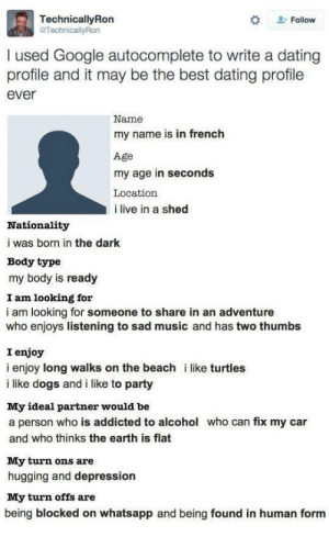 meirl: TechnicallyRon  @TechnicallyRon  . Follow  I used Google autocomplete to write a dating  profile and it may be the best dating profile  ever  Name  my name is in french  Age  my age in seconds  Location  i live in a shed  Nationality  i was born in the dark  Body type  my body is ready  I am looking for  i am looking for someone to share in an adventure  who enjoys listening to sad music and has two thumbs  I enjoy  i enjoy long walks on the beach i like turtles  i like dogs and i like to party  My ideal partner would be  a person who is addicted to alcohol who can fix my car  and who thinks the earth is flat  My turn ons are  hugging and depression  My turn offs are  being blocked on whatsapp and being found in human form meirl