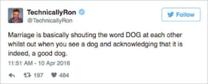 Technicallyron: TechnicallyRon  @TechnicallyRon  Follow  Marriage is basically shouting the word DOG at each other  whilst out when you see a dog and acknowledging that it is  indeed, a good dog.  11:51 AM-10 Apr 2016  484  t197