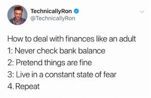 Technicallyron: TechnicallyRon  @TechnicallyRon  How to deal with finances like an adult  1: Never check bank balance  2: Pretend things are fine  3: Live in a constant state of fear  4. Repeat