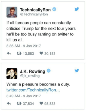 Twitter, Trump, and Hell: TechnicallyRon  @ TechnicallyRon  If all famous people can constantly  criticise Trump for the next four years  he'll be too busy ranting on twitter to  kill us all.  8:36 AM - 9 Jan 2017  13,683 30,183  J.K. Rowling  @jk_rowling  When a pleasure becomes a duty.  twitter.com/TechnicallyRon..  8:49 AM - 9 Jan 2017  37,834 98,833