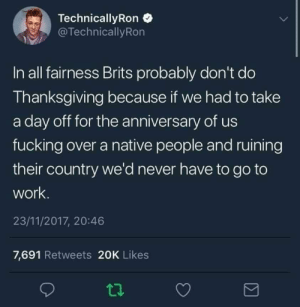 Well... At least it makes a nice trip for the royals 🤷♂️: TechnicallyRon  @TechnicallyRon  In all fairness Brits probably don't do  Thanksgiving because if we had to take  a day off for the anniversary of us  fucking over a native people and ruining  their country we'd never have to go to  work.  23/11/2017, 20:46  7,691 Retweets 20K Likes Well... At least it makes a nice trip for the royals 🤷♂️