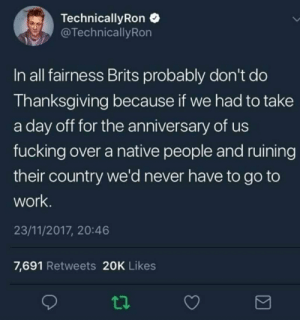 Dropping some truth IUD's right there: TechnicallyRon  @TechnicallyRon  In all fairness Brits probably don't do  Thanksgiving because if we had to take  a day off for the aniversary of us  fucking over a native people and ruining  their country we'd never have to go to  work.  23/11/2017, 20:46  7,691 Retweets 20K Likes Dropping some truth IUD's right there