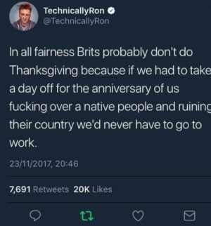 Haha tbh: TechnicallyRon  @TechnicallyRon  In all fairness Brits probably don't do  Thanksgiving because if we had to take  a day off for the anniversary of us  fucking over a native people and ruining  their country we'd never have to go to  work  23/11/2017, 20:46  7,691 Retweets 20K Likes Haha tbh