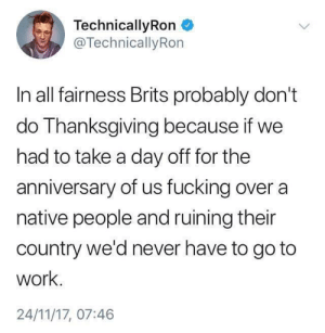 Save the turkeys: TechnicallyRon  @TechnicallyRon  In all fairness Brits probably don't  do Thanksgiving because if we  had to take a day off for the  anniversary of us fucking over a  native people and ruining their  Country we'd never have to go to  work.  24/11/17, 07:46 Save the turkeys