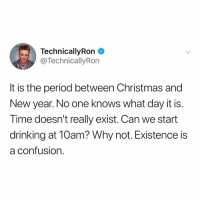 Christmas, Dank, and Drinking: TechnicallyRon  @TechnicallyRon  It is the period between Christmas and  New year. No one knows what day it is.  Time doesn't really exist. Can we start  drinking at 10am? Why not. Existence is  a confusion.