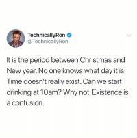 Christmas, Drinking, and New Year's: TechnicallyRon  @TechnicallyRon  It is the period between Christmas and  New year. No one knows what day it is.  Time doesn't really exist. Can we start  drinking at 10am? Why not. Existence is  a confusion. It's sorcery, I tell ya