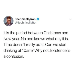 Technicallyron: TechnicallyRon  @TechnicallyRon  It is the period between Christmas and  New year. No one knows what day it is.  Time doesn't really exist. Can we start  drinking at 10am? Why not. Existence is  a confusion.