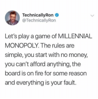 Fire, Funny, and Money: TechnicallyRon  @TechnicallyRon  Let's play a game of MILLENNIAL  MONOPOLY. The rules are  simple, you start with no money,  you can't afford anything, the  board is on fire for some reason  and everything is your fault. Sounds like a blast 😀👍