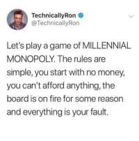 Fire, Meme, and Money: TechnicallyRon  @TechnicallyRon  Let's play a game of MILLENNIAL  MONOPOLY. The rules are  simple, you start with no money,  you can't afford anything, the  board is on fire for some reason  and everything is your fault. @_taxo_ is a meme legend