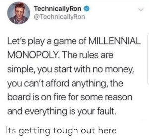Me irl: TechnicallyRon  @TechnicallyRon  Let's play a game of MILLENNIAL  MONOPOLY. The rules are  simple, you start with no money,  you can't afford anything, the  board is on fire for some reason  and everything is your fault.  Its getting tough out here Me irl