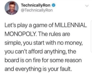 Monopoly IRL: TechnicallyRon  @TechnicallyRon  Let's play a game of MILLENNIAL  MONOPOLY. The rules are  simple, you start with no money,  you can't afford anything, the  board is on fire for some reason  and everything is your fault. Monopoly IRL