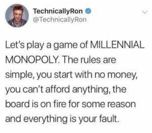 Aight imma head out of this world: TechnicallyRon  @TechnicallyRon  Let's play a game of MILLENNIAL  MONOPOLY. The rules are  simple, you start with no money,  you can't afford anything, the  board is on fire for some reason  and everything is your fault. Aight imma head out of this world