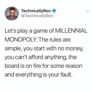 Real life projection: TechnicallyRon  @TechnicallyRon  Let's play a game of MILLENNIAL  MONOPOLY. The rules are  simple, you start with no money,  you can't afford anything, the  board is on fire for some reason  and everything is your fault. Real life projection