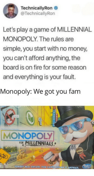 Well now it's gonna be even easier to become bankrupt.: TechnicallyRon  @TechnicallyRon  Let's play a game of MILLENNIAL  MONOPOLY. The rules are  simple, you start with no money,  you can't afford anything, the  board is on fire for some reason  and everything is your fault.  Monopoly: We got you fam  sis.  MONOPOLY  FOR MILLENNIALS,*  K.  Hashro  FORGET REAL ESTATE. YOU CANTAFFORD IT ANYWAY. Well now it's gonna be even easier to become bankrupt.