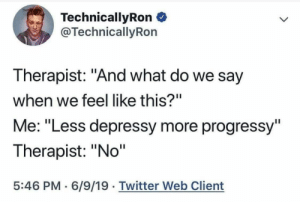 "Twitter, Web, and What: TechnicallyRon  @TechnicallyRon  Therapist: ""And what do we say  when we feel like this?""  Me: ""Less depressy more progressy""  Therapist: ""No""  5:46 PM 6/9/19 Twitter Web Client"
