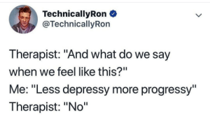 "Say When: TechnicallyRon  @TechnicallyRon  Therapist: ""And what do we say  when we feel like this?""  Me: ""Less depressy more progressy""  Therapist: ""No"""