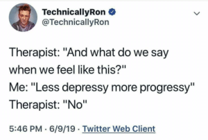 """Technicallyron: TechnicallyRon  @TechnicallyRon  Therapist: """"And what do we say  when we feel like this?""""  Me: """"Less depressy more progressy""""  Therapist: """"No""""  5:46 PM 6/9/19 Twitter Web Client"""
