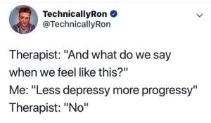 """Technicallyron: TechnicallyRon  @TechnicallyRon  Therapist: """"And what do we say  when we feel like this?""""  Me: """"Less depressy more progressy""""  Therapist: """"No"""""""