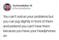 Jog: TechnicallyRon  @TechnicallyRon  You can't outrun your problems but  you can jog slightly in front of them  and pretend you can't hear them  because you have your headphones  on
