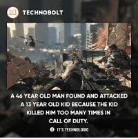 Horrible! - fact technobolt technology tech apple iphone ipod ipad samsung s7 hp dell acer lenovo asus cool innovation inspirational microsoft windows mac osx awesome wow damn nice amazing oneplus smartphone phone: TECHNO BOLT  A 46 YEAR OLD MAN FOUND AND ATTACKED  A 13 YEAR OLD KID BECAUSE THE KID  KILLED HIM TOO MANY TIMES IN  CALL OF DUTY  IT'S TECHNOLOGIC Horrible! - fact technobolt technology tech apple iphone ipod ipad samsung s7 hp dell acer lenovo asus cool innovation inspirational microsoft windows mac osx awesome wow damn nice amazing oneplus smartphone phone