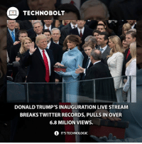 Memes, 🤖, and Bolt: TECHNO BOLT  DONALD TRUMP'S INAUGURATION LIVE STREAM  BREAKS TWITTER RECORDS, PULLS IN OVER  6.8 MILION VIEWS.  i IT'STECHNOLOGIC Good for him! - Source: (digitaltrends) ➡http:-bit.ly-2kvCsBOtwbolttwibolt - fact technobolt tech donaldtrump president usa america election twitter livestream facebook wow lol cool amazing trump