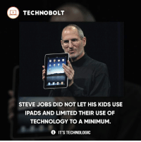 Wow - Source: Business Insider Read.bi-2sfeQXe - fact technobolt technology tech apple iphone ipod ipad samsung s7 hp dell acer lenovo asus cool innovation inspirational microsoft windows mac osx awesome wow damn nice amazing oneplus smartphone phone: TECHNO BOLT  STEVE JOBS DID NOT LET HIS KIDS USE  IPADS AND LIMITED THEIR USE OF  TECHNOLOGY TO A MINIMUM  IT'S TECHNOLOGIC Wow - Source: Business Insider Read.bi-2sfeQXe - fact technobolt technology tech apple iphone ipod ipad samsung s7 hp dell acer lenovo asus cool innovation inspirational microsoft windows mac osx awesome wow damn nice amazing oneplus smartphone phone