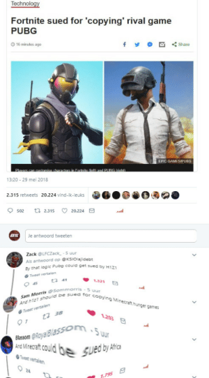 With this copystrike Africa could finally get money for food: Technol  Fortnite sued for 'copying' rival game  PUBG  O 16 minutes ago  share  EPIC GAMES(PUBG  13:20 29 mei 2018  2.315 retweets 20.224 vind-ik-leuks  9502  ロ2.315C 20.224  8S  Je antwoord tweeten  Zack LFCZack 5 uur  Als antwoord op KSIOlajidebt  By that logic Pubg could get sued  by H1z1  Tweet vertslen  11 41  1.321  45  Morris (e Sommorriss  Sam  esome sued for copying Minecralt hunger games  And h1zl  17 38  Blassom @RoyalBlasson  os guedby Ata  '5uur  Tweet vertalen  24 With this copystrike Africa could finally get money for food