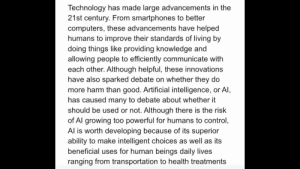 Computers, Control, and Good: Technology has made large advancements in the  21st century. From smartphones to better  computers, these advancements have helped  humans to improve their standards of living by  doing things like providing knowledge and  allowing people to efficiently communicate with  each other. Although helpful, these innovations  have also sparked debate on whether they do  more harm than good. Artificial intelligence, or Al,  has caused many to debate about whether it  should be used or not. Although there is the risk  of Al growing too powerful for humans to control,  Al is worth developing because of its superior  ability to make intelligent choices as well as its  beneficial uses for human beings daily lives  ranging from transportation to health treatments Could someone look over my introduction/thesis and tell me what I should improve on? (This is for Ap Lang synthesis essay)