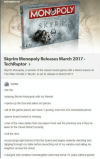 elders scroll: techraptor.net  MONOPOLY  SKY RIM  Skyrim Monopoly Releases March 2017  Tech Raptor  Skyrim Monopoly, a version of the classic board game with a theme based on  The Elder Scrolls V Skyrim, is set to release in March 2017.  vonisv  >be me  >playing Skyrim Monopoly with my friends  opens up the box and takes out pieces  all of the game pieces are stuck T-posing: even the non-humanoid pieces  >game board texture is missing  one of the rules states that one player must ask the previous one if they've  been to the Cloud District recently  roll the dice  it just stops right before it hits the board and begins violently vibrating and  clipping through my table before launching out of my window and killing my  neighbor across the street  charged with reckless manslaughter and must serve 10 years without parole