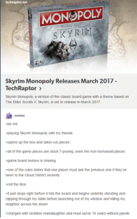 elders scroll: techraptor net  MONOPOLy  SKY RIMs  Skyrim Monopoly Releases March 2017  Tech Raptor  Skyrim Monopoly, a version of the classic board game with a theme based on  The Elder Scrolls V Skyrim, is set to release in March 2017.  vonisv  be me  playing Skyrim Monopoly with my friends  opens up the box and takes out pieces  all of the game pieces are stuck T-posing: even the non-humanoid pieces  game board texture is missing  >one of the rules states that one player must ask the previous one if they we  been to the Cloud District recently  roll the dice  just stops right before ithits the board and begins violently vibrating and  clipping through my table before launching out of my window and killing my  neighbor across the street  charged with reckless manslaughter and must serve 10 years without parole