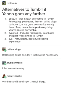 tumblr: techtrash  Alternatives to Tumblr if  Yahoo goes any further  1. Soup.io - well-known alternative to Tumblr  Reblogging, post types, themes, collab blogs,  dashboard, artsy, great community already  there. Soup can auto-import everything  you've posted on Tumblr.  2. IypePad Includes reblogging. Dashboard  and post types similar to Tumblr  3. Jux - Artful posts, beautiful blogging  experience  bollymusings  Reblogging cause one day it just may be neccessary  arubbishmedic  It became necessary  mckaytriarchy  WordPress will also import Tumblr blogs