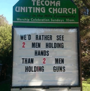 sixpenceee: Best church sign of the week.: TECOMA  UNITING CHURCH  Ving in the Hills Community  Worship Celebration Sundays 10am.  WE'D RATHER SEE  2 MEN HOLDING  HANDS  MEN  THAN  HOLDING GUNS sixpenceee: Best church sign of the week.