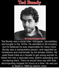 This guy was insane...: Ted Bundy  Scary Stories. Homor  Ted Bundy was a serial killer, kidnapper, necrophiliac,  and burglar in the 1970s. He admitted to 30 murders,  but it's believed he was responsible for many more  Bundy was a manipulative person, and regarded as  handsome and charismatic by his female victims. He  used these traits as a facade to get young women to  follow him into a secluded area, before assaulting and  murdering them. Then he would have sex with their  decomposing corpses for hours at a time. He was put  to death in 1989 by electric chair. This guy was insane...