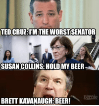 TED CRUZ: I'MTHE WORSTSENATOR  SUSAN COLLINS: HOLD MY BEER  Bernie  BRETT KAVANAUGHEBER! We're just gonna leave this here...