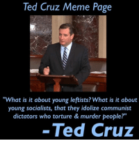 "Cruz: Ted Cruz Meme Page  ""What is it about young leftists? What is it about  young socialists, that they idolize communist  dictators who torture & murder people?  Ted Cruz"