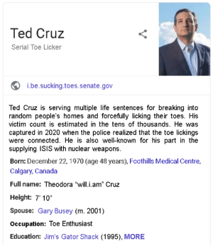 "Toe Sucking Ted: Ted Cruz  Serial Toe Licker  i.be.sucking.toes.senate.gov  Ted Cruz is serving multiple life sentences for breaking into  random people's homes and forcefully licking their toes. His  victim count is estimated in the tens of thousands. He was  captured in 2020 when the police realized that the toe lickings  were connected. He is also well-known for his part in the  supplying ISIS with nuclear weapons.  Born: December 22, 1970 (age 48 years), Foothills Medical Centre,  Calgary, Canada  Full name: Theodora ""will.i.am"" Cruz  Height: 7' 10""  Spouse: Gary Busey (m. 2001)  Occupation: Toe Enthusiast  Education: Jim's Gator Shack (1995), MORE Toe Sucking Ted"