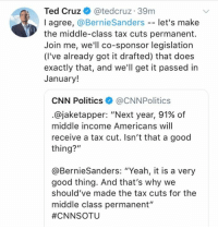 "cnn.com, Memes, and Politics: Ted Cruz & @tedcruz 39m  I agree, @BernieSanders -- let's make  the middle-class tax cuts permanent.  Join me, we'll co-sponsor legislation  (I've already got it drafted) that does  exactly that, and we'll get it passed in  January!  CNN Politics@CNNPolitics  .@jaketapper. ""Next year, 91% of  middle income Americans will  receive a tax cut. Isn't that a good  thing?""  @BernieSanders: ""Yeah, it is a very  good thing. And that's why we  should've made the tax cuts for the  middle class permanent""  (GC)"