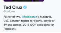 "America, Fucking, and Iphone: Ted Cruz  @tedcruz  Father of two, @heidiscruz's husband,  U.S. Senator, fighter for liberty, player of  iPhone games, 2016 GOP candidate for  President. <p><a class=""tumblr_blog"" href=""http://memeufacturing.tumblr.com/post/140114867768"">memeufacturing</a>:</p> <blockquote> <p>""player of iphone games"" america we cant elect this man!!! hes a fucking casual is what he is <br/></p> </blockquote>"