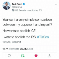 Irs, Memes, and Ted: Ted Cruz  @tedcruz  m US Senate candidate, TX  You want a very simple comparison  between my opponent and myself?  He wants to abolish ICE.  I want to abolish the IRS. #TXSen  10/3/18, 2:46 PM  11.7K Retweets 33.7K Likes