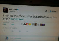 """<p><a class=""""tumblr_blog"""" href=""""http://rooster-tumble.tumblr.com/post/140168168035"""">rooster-tumble</a>:</p> <blockquote> <p>Wise words from Ted Cruz</p> </blockquote>: Ted Cruz  @tedcruz  MA  Follow  I may be the zodiac killer, but at least i'm not a  brony #CruzCrew  RETWEETS  LIKES  368 688  8:10 a.m. - 27 Feb 2016  27  Reply to @tedcruz <p><a class=""""tumblr_blog"""" href=""""http://rooster-tumble.tumblr.com/post/140168168035"""">rooster-tumble</a>:</p> <blockquote> <p>Wise words from Ted Cruz</p> </blockquote>"""