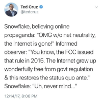 "snowflake: Ted Cruz  @tedcruz  Snowflake, believing online  propaganda: ""OMG w/o net neutrality,  the Internet is gone!"" Informed  observer: ""You know, the FCC issued  that rule in 2015. The Internet grew up  wonderfully free from govt regulation  & this restores the status quo ante.""  Snowflake: ""Uh, never mind...  12/14/17, 8:06 PM"